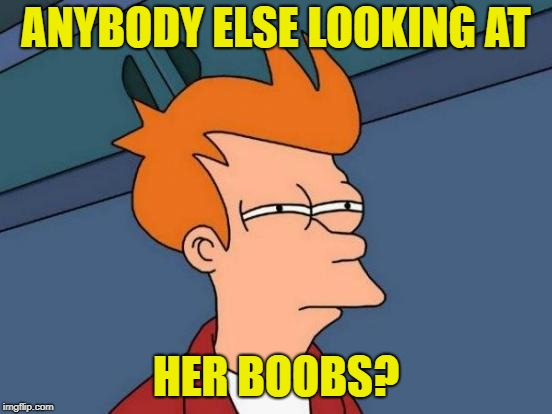 Futurama Fry Meme | ANYBODY ELSE LOOKING AT HER BOOBS? | image tagged in memes,futurama fry | made w/ Imgflip meme maker