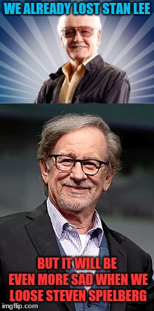 It's Sad, I Know, But Sadly There Will Come a Day... |  WE ALREADY LOST STAN LEE; BUT IT WILL BE EVEN MORE SAD WHEN WE LOOSE STEVEN SPIELBERG | image tagged in memes,stan lee,steven spielberg,moive makers | made w/ Imgflip meme maker