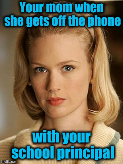 Your mom when she gets off the phone with your school principal | made w/ Imgflip meme maker