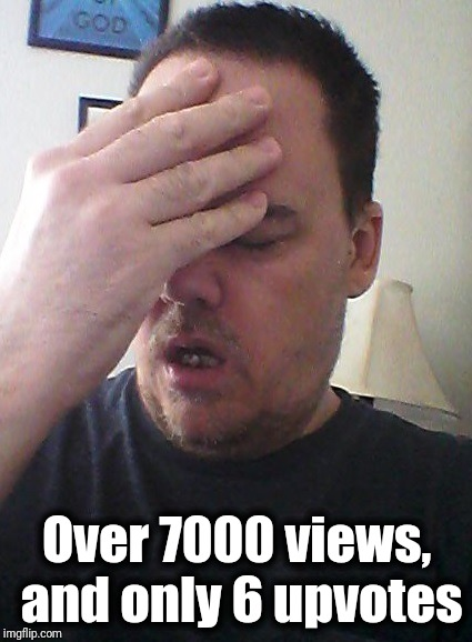 face palm | Over 7000 views, and only 6 upvotes | image tagged in face palm | made w/ Imgflip meme maker