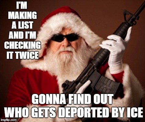 santa | I'M MAKING A LIST AND I'M CHECKING IT TWICE GONNA FIND OUT WHO GETS DEPORTED BY ICE | image tagged in santa,random,ice,deportation | made w/ Imgflip meme maker