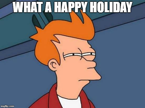 Futurama Fry Meme | WHAT A HAPPY HOLIDAY | image tagged in memes,futurama fry | made w/ Imgflip meme maker