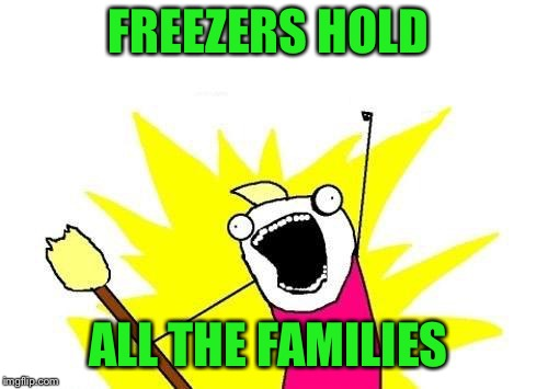 X All The Y Meme | FREEZERS HOLD ALL THE FAMILIES | image tagged in memes,x all the y | made w/ Imgflip meme maker