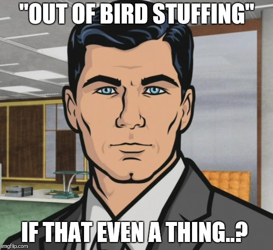 "Archer Meme | ""OUT OF BIRD STUFFING"" IF THAT EVEN A THING..? 