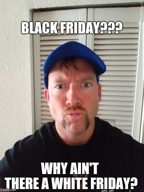 White Friday | BLACK FRIDAY??? WHY AIN'T THERE A WHITE FRIDAY? | image tagged in funny memes,funny,black friday,black friday at walmart,black friday matters | made w/ Imgflip meme maker