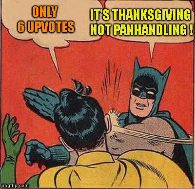Batman Slapping Robin Meme | ONLY 6 UPVOTES IT'S THANKSGIVING NOT PANHANDLING ! | image tagged in memes,batman slapping robin | made w/ Imgflip meme maker