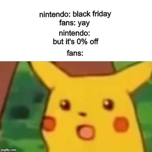 Surprised Pikachu Meme | nintendo: black friday nintendo: but it's 0% off fans: yay fans: | image tagged in memes,surprised pikachu | made w/ Imgflip meme maker