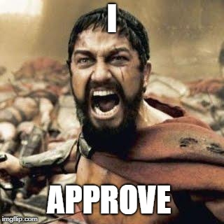 THIS IS SPARTA!!!! | I APPROVE | image tagged in this is sparta | made w/ Imgflip meme maker