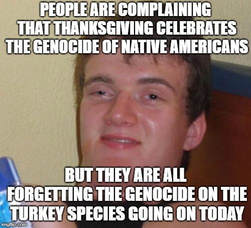 Happy Thanksgiving, y'all! | PEOPLE ARE COMPLAINING THAT THANKSGIVING CELEBRATES THE GENOCIDE OF NATIVE AMERICANS BUT THEY ARE ALL FORGETTING THE GENOCIDE ON THE TURKEY  | image tagged in memes,10 guy,thanksgiving,genocide,turkeys,thisimagehasalotoftags | made w/ Imgflip meme maker