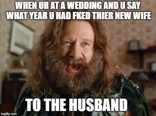 What Year Is It | WHEN UR AT A WEDDING AND U SAY WHAT YEAR U HAD FKED THIER NEW WIFE TO THE HUSBAND | image tagged in memes,what year is it | made w/ Imgflip meme maker