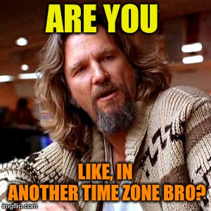 Confused Lebowski Meme | ARE YOU LIKE, IN ANOTHER TIME ZONE BRO? | image tagged in memes,confused lebowski | made w/ Imgflip meme maker