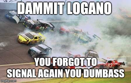 Because Race Car | DAMMIT LOGANO YOU FORGOT TO SIGNAL AGAIN YOU DUMBASS | image tagged in memes,because race car | made w/ Imgflip meme maker