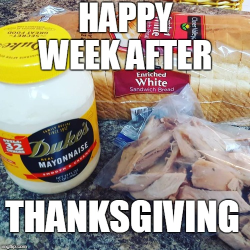 About to celebrate Thanksgiving for whole week... | HAPPY WEEK AFTER THANKSGIVING | image tagged in thanksgiving,happy thanksgiving,leftovers,food,mayonnaise,memes | made w/ Imgflip meme maker