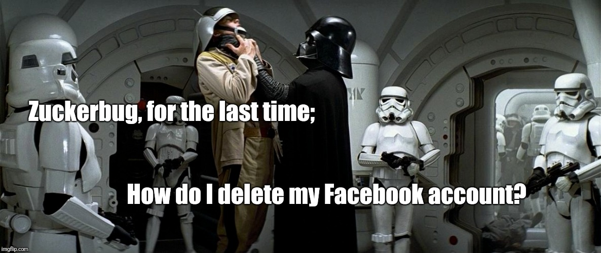 Evil V.S. Evil | Zuckerbug, for the last time; How do I delete myFacebook account? | image tagged in vader | made w/ Imgflip meme maker