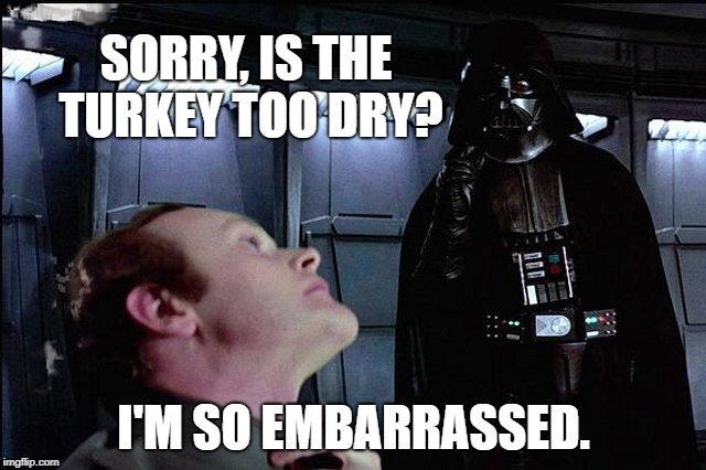 May the Thanks be With You | SORRY, IS THE TURKEY TOO DRY? I'M SO EMBARRASSED. | image tagged in i find your lack of faith disturbing,happy thanksgiving,thanksgiving,star wars,may the force be with you | made w/ Imgflip meme maker