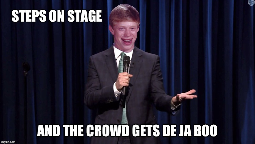 Ba Dum Tsssss.... | STEPS ON STAGE AND THE CROWD GETS DE JA BOO | image tagged in bad luck brian,memes,funny,bad photoshop | made w/ Imgflip meme maker