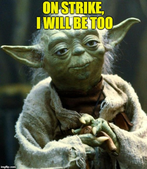 Star Wars Yoda Meme | ON STRIKE, I WILL BE TOO | image tagged in memes,star wars yoda | made w/ Imgflip meme maker