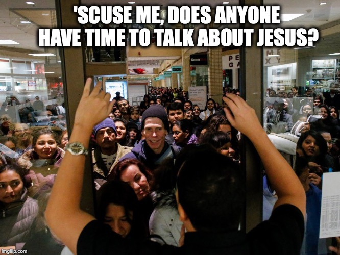 Last Ditch Effort | 'SCUSE ME, DOES ANYONE HAVE TIME TO TALK ABOUT JESUS? | image tagged in black friday,mob,holiday shopping | made w/ Imgflip meme maker
