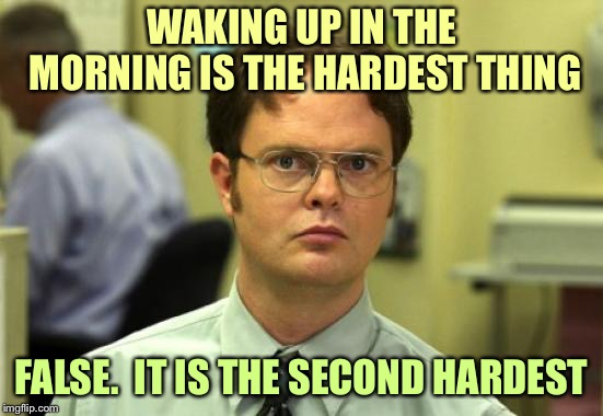 Boing!!! |  WAKING UP IN THE MORNING IS THE HARDEST THING; FALSE.  IT IS THE SECOND HARDEST | image tagged in memes,dwight schrute,waking up,funny | made w/ Imgflip meme maker