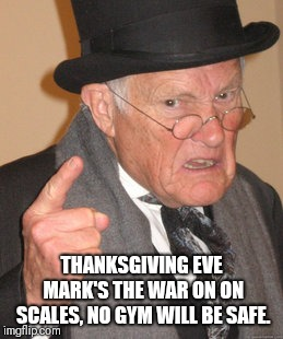 Back In My Day | THANKSGIVING EVE MARK'S THE WAR ON ON SCALES, NO GYM WILL BE SAFE. | image tagged in memes,back in my day | made w/ Imgflip meme maker