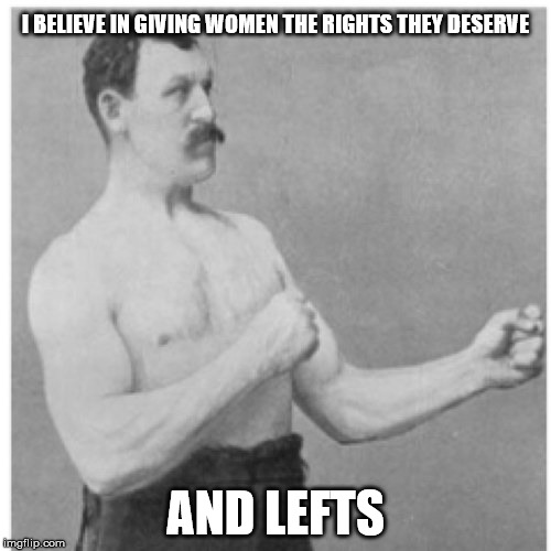 Overly Manly Man | I BELIEVE IN GIVING WOMEN THE RIGHTS THEY DESERVE AND LEFTS | image tagged in memes,overly manly man | made w/ Imgflip meme maker