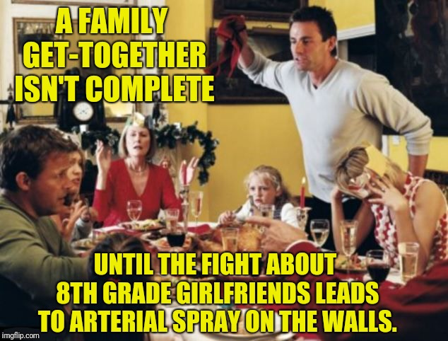 Cousin Judy Really Picked The Wrong Girls to Date Back Then. |  A FAMILY GET-TOGETHER ISN'T COMPLETE; UNTIL THE FIGHT ABOUT 8TH GRADE GIRLFRIENDS LEADS TO ARTERIAL SPRAY ON THE WALLS. | image tagged in family reunion,family feud,fight,holidays,thanksgiving dinner | made w/ Imgflip meme maker