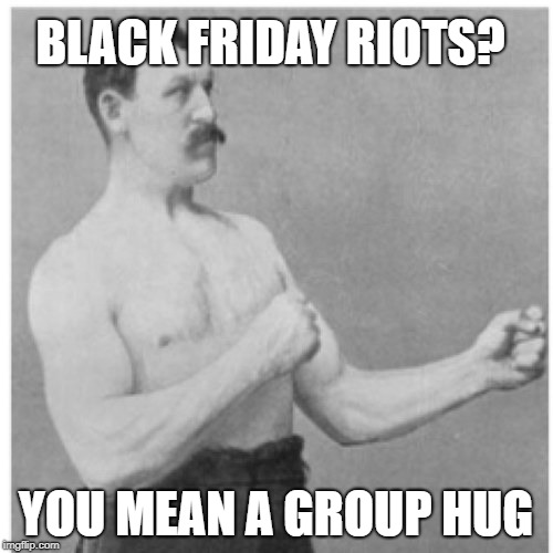 Overly Manly Man Meme | BLACK FRIDAY RIOTS? YOU MEAN A GROUP HUG | image tagged in memes,overly manly man | made w/ Imgflip meme maker
