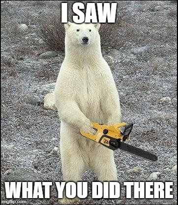 chainsaw polar bear | I SAW WHAT YOU DID THERE | image tagged in chainsaw polar bear | made w/ Imgflip meme maker