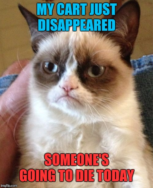 Grumpy Cat Meme | MY CART JUST DISAPPEARED SOMEONE'S GOING TO DIE TODAY | image tagged in memes,grumpy cat | made w/ Imgflip meme maker