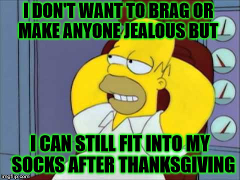...And able to get passed my belly to put them on | I DON'T WANT TO BRAG OR    MAKE ANYONE JEALOUS BUT I CAN STILL FIT INTO MY   SOCKS AFTER THANKSGIVING | image tagged in jealous,memes,homer simpson,thanksgiving,brag,what if i told you | made w/ Imgflip meme maker