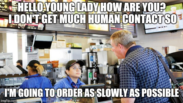 Slow lonely old customer | HELLO YOUNG LADY HOW ARE YOU? I DON'T GET MUCH HUMAN CONTACT SO I'M GOING TO ORDER AS SLOWLY AS POSSIBLE | image tagged in confused mcdonalds cashier,retail | made w/ Imgflip meme maker