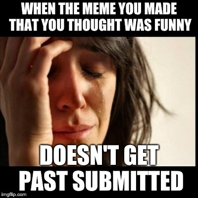cant...get...past... | WHEN THE MEME YOU MADE THAT YOU THOUGHT WAS FUNNY DOESN'T GET PAST SUBMITTED | image tagged in sad girl meme,funny,memes,submitted,funny memes,trying to get past submitted | made w/ Imgflip meme maker