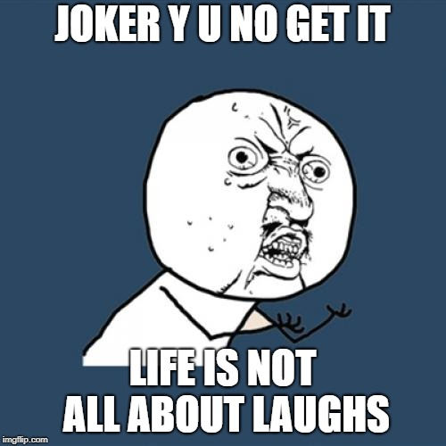 Y U No Meme | JOKER Y U NO GET IT LIFE IS NOT ALL ABOUT LAUGHS | image tagged in memes,y u no | made w/ Imgflip meme maker