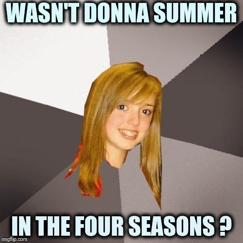This might explain Global Warming | WASN'T DONNA SUMMER IN THE FOUR SEASONS ? | image tagged in memes,musically oblivious 8th grader,disco,pop music,1960's,1970's | made w/ Imgflip meme maker
