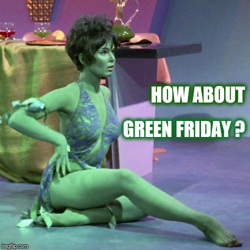 Orion slave girl | HOW ABOUT GREEN FRIDAY ? | image tagged in orion slave girl | made w/ Imgflip meme maker