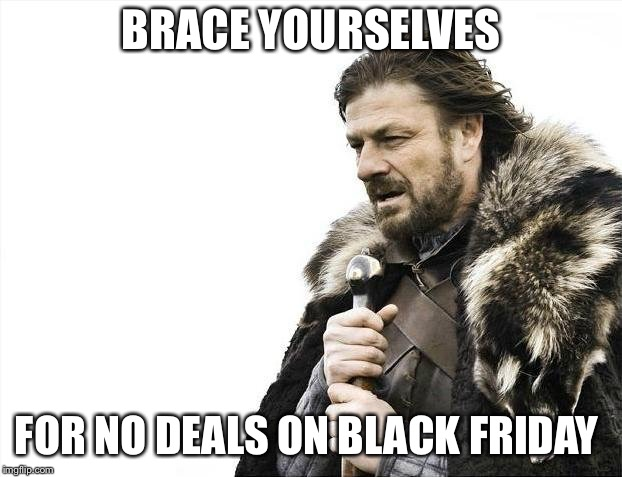 Brace Yourselves X is Coming | BRACE YOURSELVES FOR NO DEALS ON BLACK FRIDAY | image tagged in memes,brace yourselves x is coming,black friday,deals | made w/ Imgflip meme maker