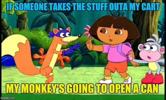 Swiper no Swiping! | IF SOMEONE TAKES THE STUFF OUTA MY CART MY MONKEY'S GOING TO OPEN A CAN | image tagged in swiper no swiping | made w/ Imgflip meme maker