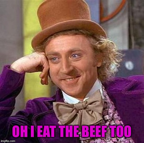 Creepy Condescending Wonka Meme | OH I EAT THE BEEF TOO | image tagged in memes,creepy condescending wonka | made w/ Imgflip meme maker