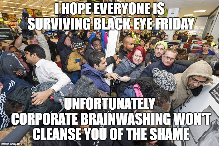 Black Eye Friday | I HOPE EVERYONE IS SURVIVING BLACK EYE FRIDAY UNFORTUNATELY CORPORATE BRAINWASHING WON'T CLEANSE YOU OF THE SHAME | image tagged in brainwashed,black friday,consumerism,shameless,embarrassing,grow up | made w/ Imgflip meme maker