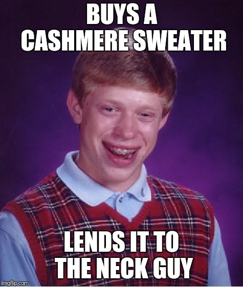 Bad Luck Brian Meme | BUYS A CASHMERE SWEATER LENDS IT TO THE NECK GUY | image tagged in memes,bad luck brian | made w/ Imgflip meme maker