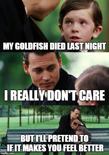 Finding Neverland Meme | MY GOLDFISH DIED LAST NIGHT I REALLY DON'T CARE BUT I'LL PRETEND TO IF IT MAKES YOU FEEL BETTER | image tagged in memes,finding neverland | made w/ Imgflip meme maker