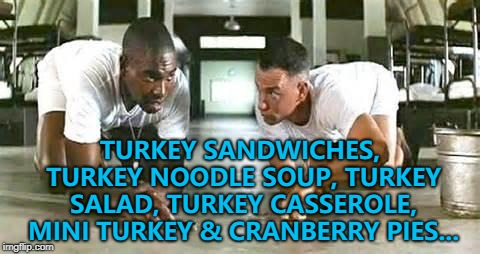 He know all there is to know about the leftover turkey business... :) | TURKEY SANDWICHES, TURKEY NOODLE SOUP, TURKEY SALAD, TURKEY CASSEROLE, MINI TURKEY & CRANBERRY PIES... | image tagged in bubba gump shrimp,memes,thanksgiving,leftovers,turkey,food | made w/ Imgflip meme maker