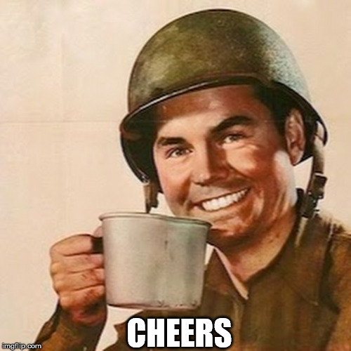 Coffee Soldier | CHEERS | image tagged in coffee soldier | made w/ Imgflip meme maker
