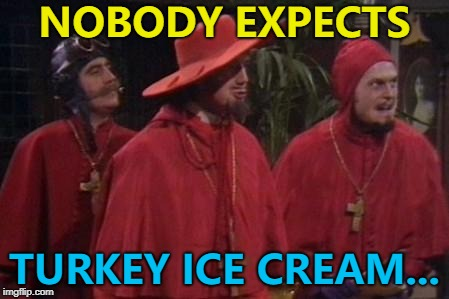 Crazy leftover ideas, crazy leftover ideas everywhere... :) | NOBODY EXPECTS TURKEY ICE CREAM... | image tagged in nobody expects the spanish inquisition monty python,memes,thanksgiving,food,leftovers,turkey | made w/ Imgflip meme maker