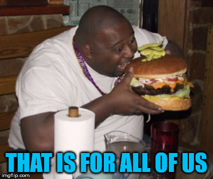 Fat guy eating burger | THAT IS FOR ALL OF US | image tagged in fat guy eating burger | made w/ Imgflip meme maker