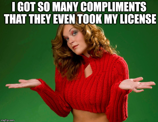 indecision | I GOT SO MANY COMPLIMENTS THAT THEY EVEN TOOK MY LICENSE | image tagged in indecision | made w/ Imgflip meme maker