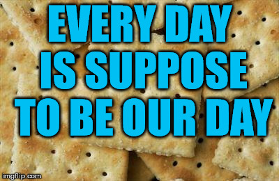 Crackers | EVERY DAY IS SUPPOSE TO BE OUR DAY | image tagged in crackers | made w/ Imgflip meme maker