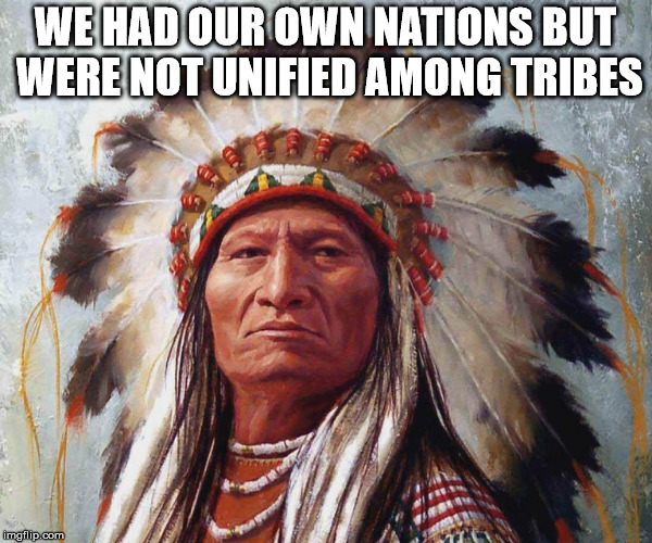 memes,indian,sitting bull | WE HAD OUR OWN NATIONS BUT WERE NOT UNIFIED AMONG TRIBES | image tagged in memes indian sitting bull | made w/ Imgflip meme maker