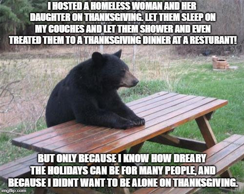 Bad Luck Bear | I HOSTED A HOMELESS WOMAN AND HER DAUGHTER ON THANKSGIVING. LET THEM SLEEP ON MY COUCHES AND LET THEM SHOWER AND EVEN TREATED THEM TO A THAN | image tagged in memes,bad luck bear | made w/ Imgflip meme maker
