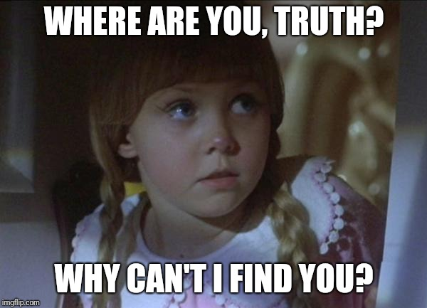 Trying to find the truth. | WHERE ARE YOU, TRUTH? WHY CAN'T I FIND YOU? | image tagged in where,are,you,x | made w/ Imgflip meme maker